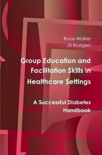 Group Education and Facilitation Skills in Healthcare Settings - A Successful Diabetes Handbook